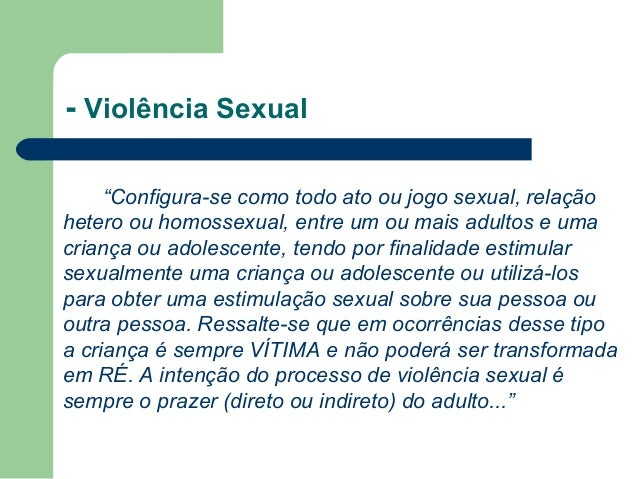 """- Violência Sexual """"Configura-se como todo ato ou jogo sexual, relação hetero ou homossexual, entre um ou mais adultos e u..."""