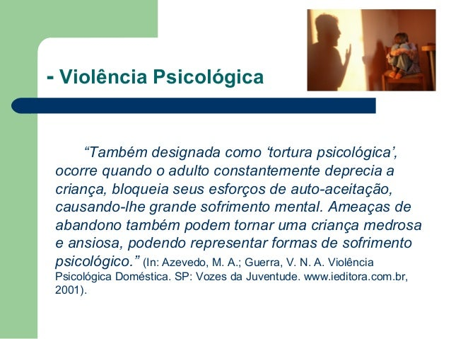 """- Violência Psicológica """"Também designada como 'tortura psicológica', ocorre quando o adulto constantemente deprecia a cri..."""