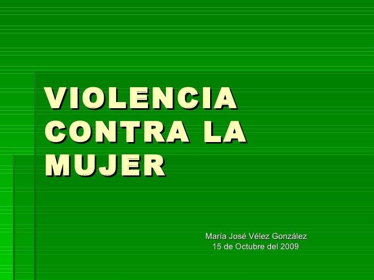 VIOLENCIA CONTRA LA MUJER María José Vélez González 15 de Octubre del 2009