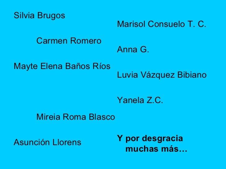 <ul><li>Silvia Brugos  </li></ul><ul><li>Carmen Romero  </li></ul><ul><li>Mayte Elena Baños Ríos  </li></ul><ul><li>Mireia...
