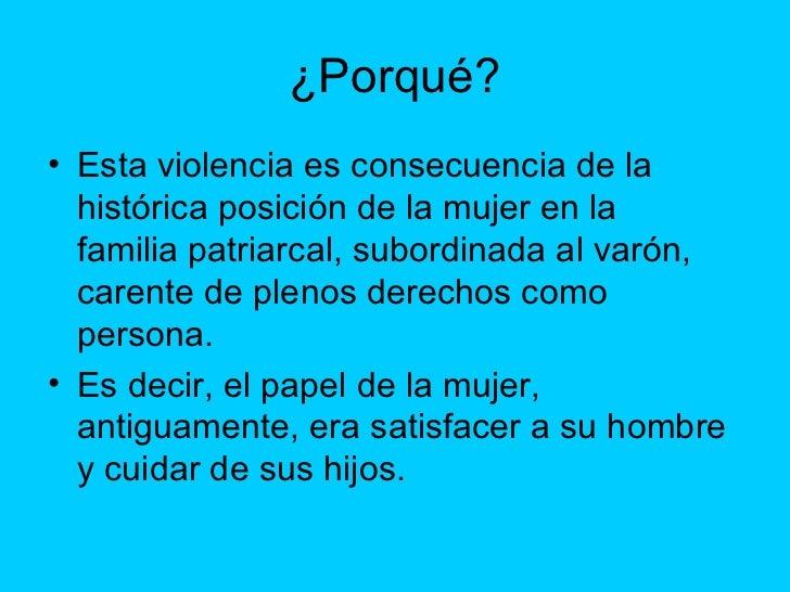 ¿Porqué? <ul><li>Esta violencia es consecuencia de la histórica posición de la mujer en la familiapatriarcal, subordinada...