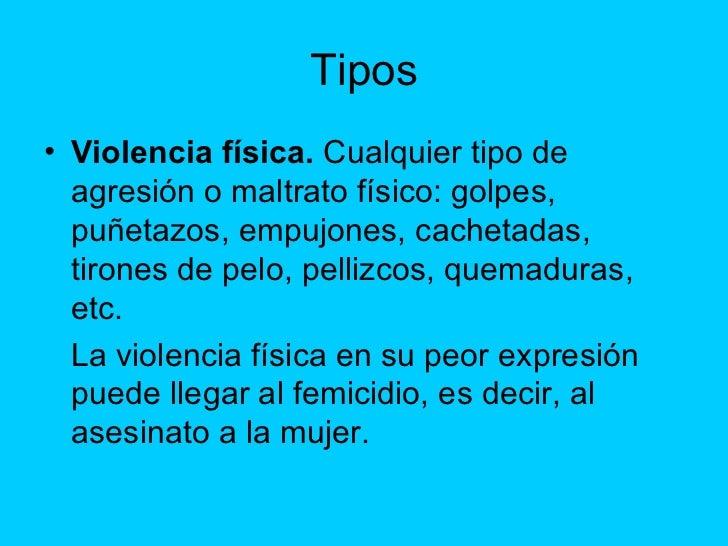 Tipos <ul><li>Violencia física.  Cualquier tipo de agresión o maltrato físico: golpes, puñetazos, empujones, cachetadas, t...