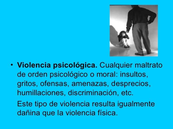 <ul><li>Violencia psicológica. Cualquier maltrato de orden psicológico o moral: insultos, gritos, ofensas, amenazas, desp...
