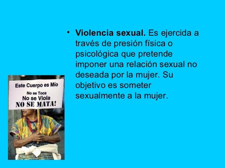 <ul><li>Violencia sexual. Es ejercida a través de presión física o psicológica que pretende imponer una relación sexual n...