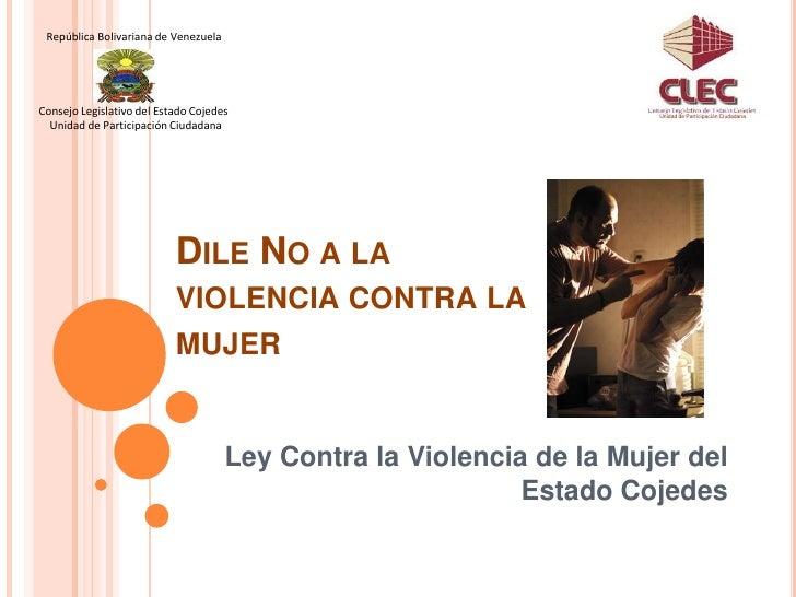 Ley Contra la Violencia de la Mujer del Estado Cojedes<br />     República Bolivariana de Venezuela<br />Consejo Legislati...