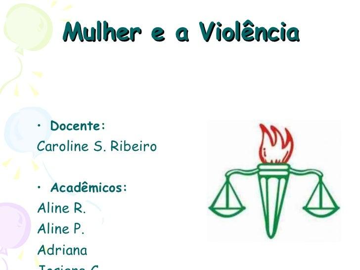 Mulher e a Violência <ul><li>Docente: </li></ul><ul><li>Caroline S. Ribeiro </li></ul><ul><li>Acadêmicos: </li></ul><ul><l...