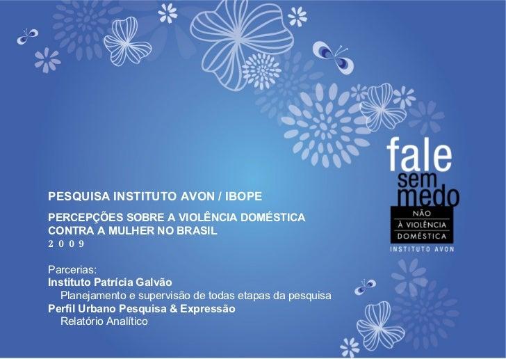 PESQUISA INSTITUTO AVON / IBOPE PERCEPÇÕES SOBRE A VIOLÊNCIA DOMÉSTICA  CONTRA A MULHER NO BRASIL  2009 Parcerias:  Instit...