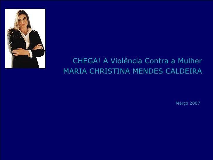 <ul><li>CHEGA! A Violência Contra a Mulher </li></ul><ul><li>MARIA CHRISTINA MENDES CALDEIRA </li></ul><ul><li>Março 2007 ...