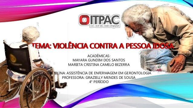 TEMA: VIOLÊNCIA CONTRA A PESSOA IDOSATEMA: VIOLÊNCIA CONTRA A PESSOA IDOSA ACADÊMICAS: MAYARA GUNDIM DOS SANTOS MARIETA CR...