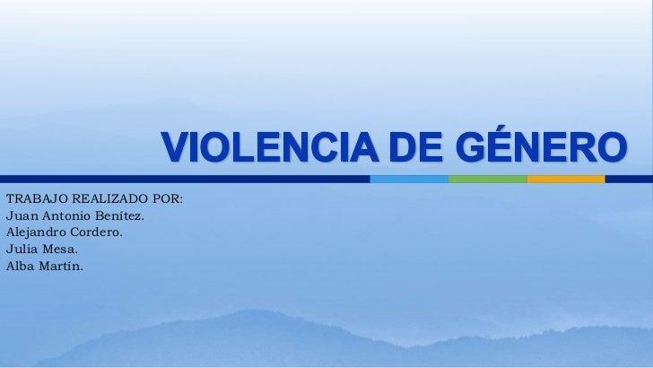 VIOLENCIA DE GÉNERO<br />TRABAJO REALIZADO POR:<br />Juan Antonio Benítez.<br />Alejandro Cordero.<br />Julia Mesa.<br />A...