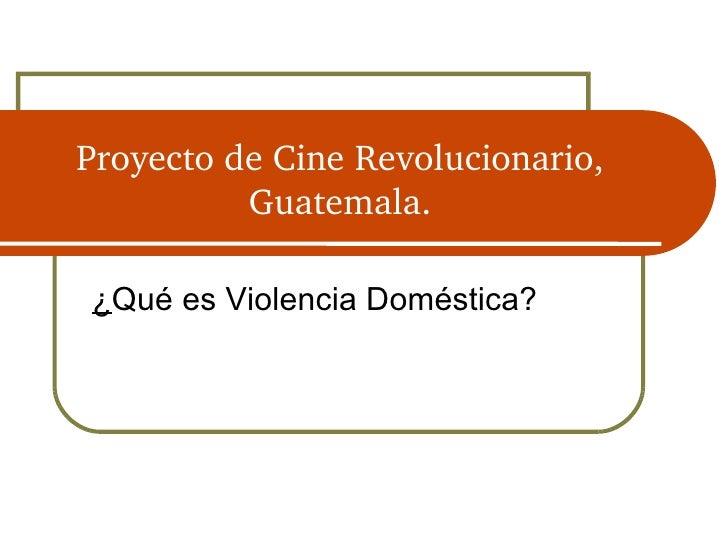 Proyecto de Cine Revolucionario, Guatemala. <ul><li>¿ Qué es Violencia Doméstica? </li></ul>