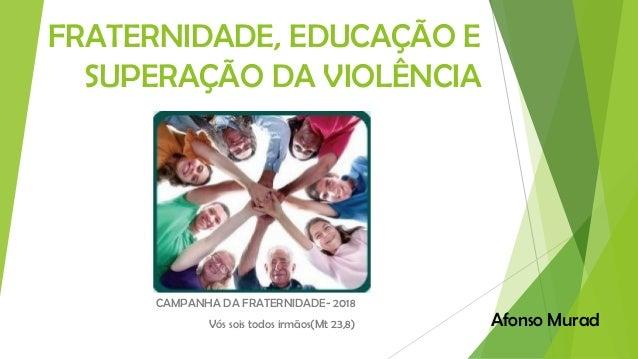 FRATERNIDADE, EDUCAÇÃO E SUPERAÇÃO DA VIOLÊNCIA CAMPANHA DA FRATERNIDADE- 2018 Vós sois todos irmãos(Mt 23,8) Afonso Murad