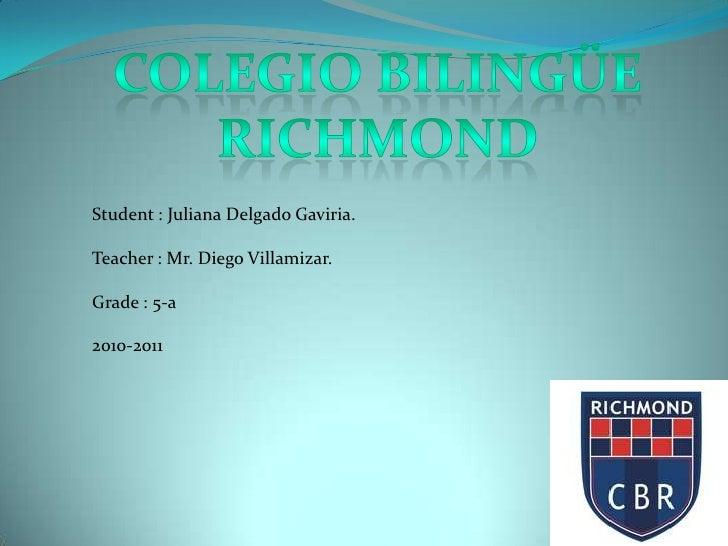 Colegio Bilingüe<br />Richmond<br />Student : Juliana Delgado Gaviria.<br />Teacher : Mr. Diego Villamizar.<br />Grade : 5...