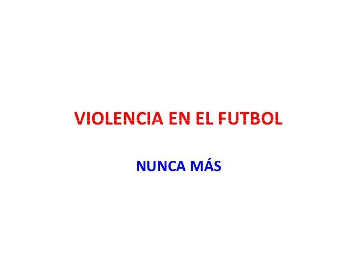 VIOLENCIAENELFUTBOL VIOLENCIA EN EL FUTBOL        NUNCAMÁS