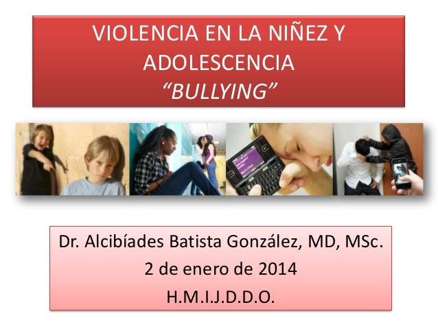 """VIOLENCIA EN LA NIÑEZ Y ADOLESCENCIA """"BULLYING""""  Dr. Alcibíades Batista González, MD, MSc. 2 de enero de 2014 H.M.I.J.D.D...."""