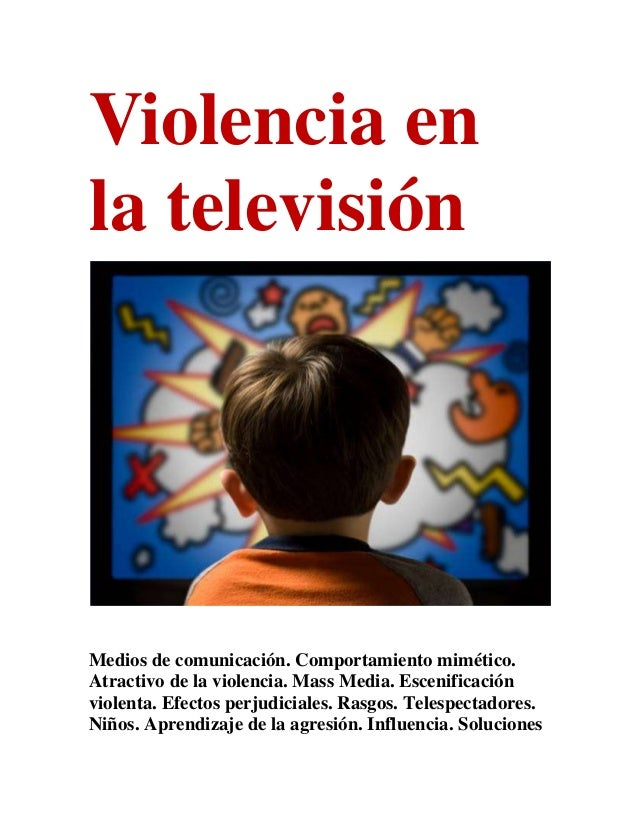 Violencia enla televisiónMedios de comunicación. Comportamiento mimético.Atractivo de la violencia. Mass Media. Escenifica...