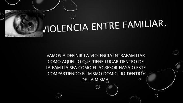 VAMOS A DEFINIR LA VIOLENCIA INTRAFAMILIAR  COMO AQUELLO QUE TIENE LUGAR DENTRO DE  LA FAMILIA SEA COMO EL AGRESOR HAYA O ...
