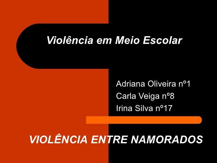 Violência em Meio Escolar Adriana Oliveira nº1 Carla Veiga nº8 Irina Silva nº17 VIOLÊNCIA ENTRE NAMORADOS