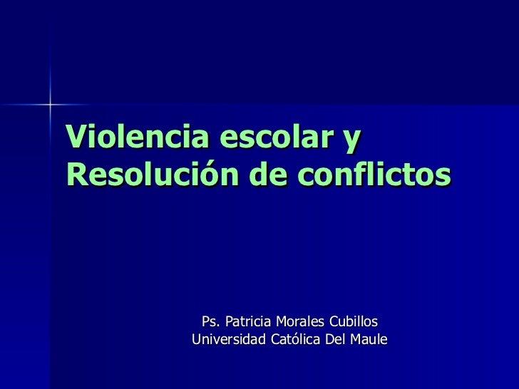 Violencia escolar y  Resolución de conflictos Ps. Patricia Morales Cubillos Universidad Católica Del Maule