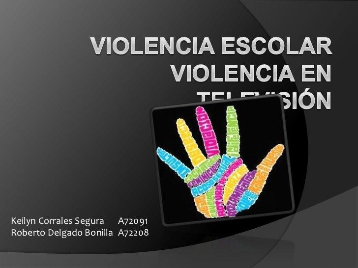 Violencia Escolar Violencia en Televisión<br />Keilyn Corrales Segura A72091<br />Roberto Delgado Bonilla A72208<br />
