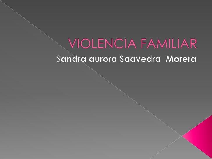 VIOLENCIA FAMILIAR<br />Sandra aurora Saavedra  Morera<br />