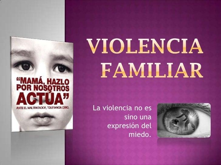 Violencia familiar<br />La violencia no es sino una expresión del miedo.<br />