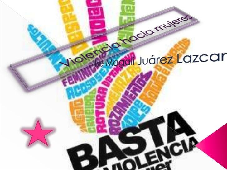 Violencia hacia mujeres <br />Ilse Magali Juárez Lazcano<br />