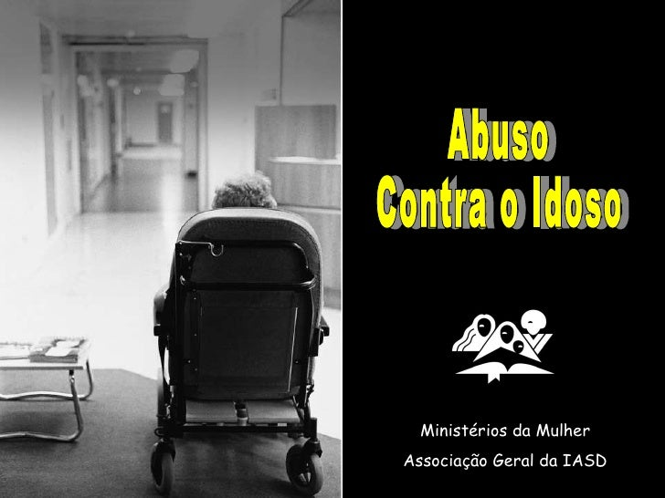 Abuso  Contra o Idoso Ministérios da Mulher Associação Geral da IASD