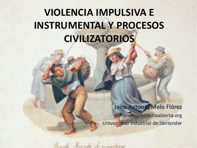 VIOLENCIA IMPULSIVA E INSTRUMENTAL Y PROCESOS CIVILIZATORIOS Jairo Antonio Melo Flórez jairomelo@historiaabierta.org Unive...