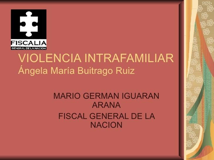 VIOLENCIA INTRAFAMILIAR Ángela María Buitrago Ruiz MARIO GERMAN IGUARAN ARANA FISCAL GENERAL DE LA NACION