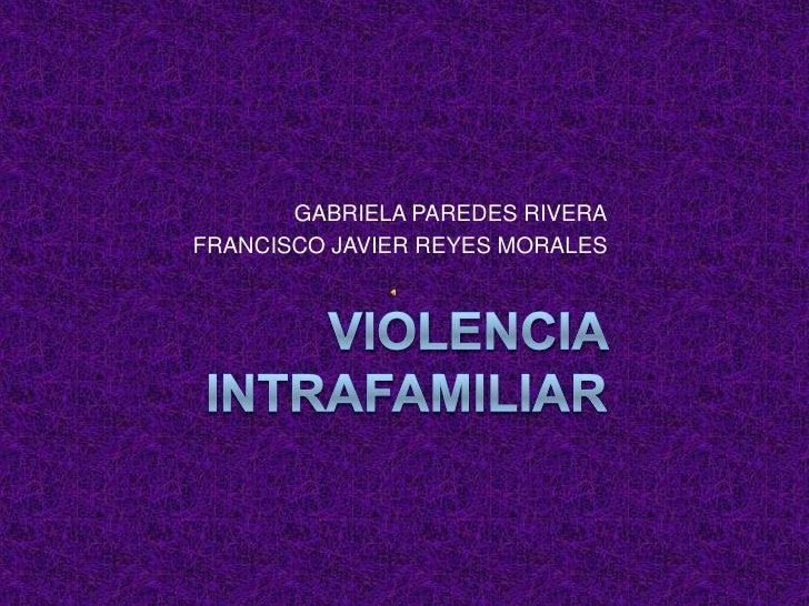 VIOLENCIA INTRAFAMILIAR<br />GABRIELA PAREDES RIVERA<br />FRANCISCO JAVIER REYES MORALES<br />