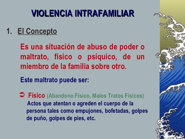 VIOLENCIA INTRAFAMILIAR 1.  El Concepto Es una situación de abuso de poder o maltrato, físico o psíquico, de un miembro de...