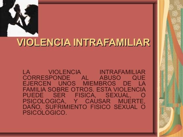 VIOLENCIA INTRAFAMILIARVIOLENCIA INTRAFAMILIARLA VIOLENCIA INTRAFAMILIARCORRESPONDE AL ABUSO QUEEJERCEN UNOS MIEMBROS DE L...