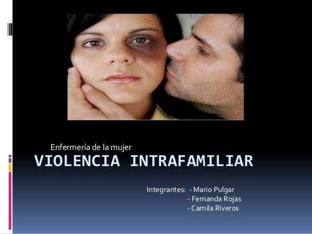 VIOLENCIA INTRAFAMILIAR Enfermería de la mujer Integrantes: - Mario Pulgar - Fernanda Rojas - Camila Riveros
