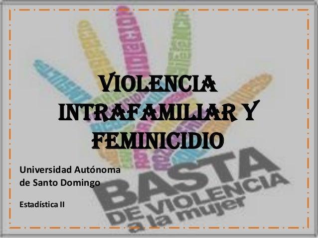 Violencia           Intrafamiliar Y              FeminicidioUniversidad Autónomade Santo DomingoEstadística II