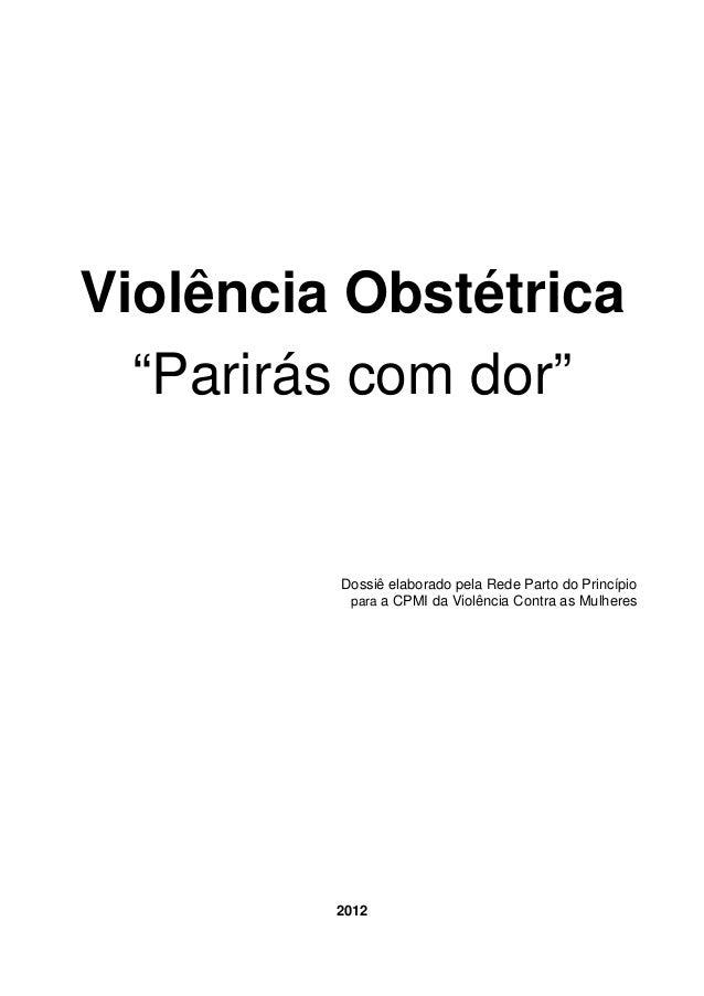 """Violência Obstétrica """"Parirás com dor"""" Dossiê elaborado pela Rede Parto do Princípio para a CPMI da Violência Contra as Mu..."""