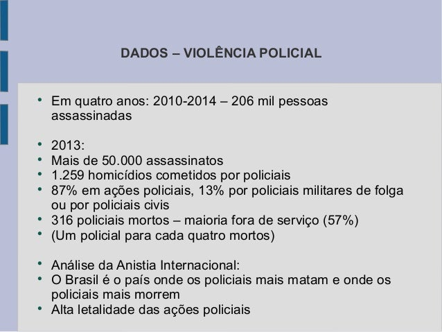 DADOS – VIOLÊNCIA POLICIAL  Em quatro anos: 2010-2014 – 206 mil pessoas assassinadas  2013:  Mais de 50.000 assassinato...