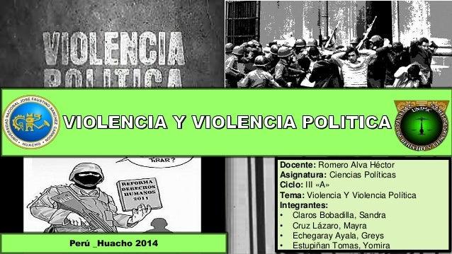 Docente: Romero Alva Héctor  Asignatura: Ciencias Políticas  Ciclo: III «A»  Tema: Violencia Y Violencia Política  Integra...