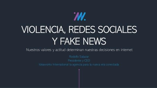 Nuestros valores y actitud determinan nuestras decisiones en internet VIOLENCIA, REDES SOCIALES Y FAKE NEWS Rodolfo Salaza...