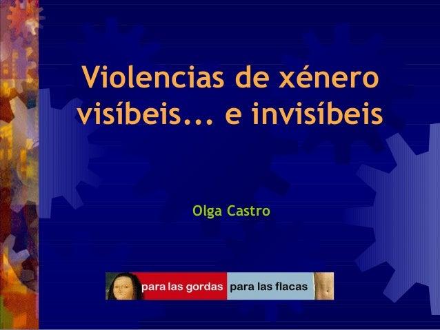 Violencias de xénero visíbeis... e invisíbeis Olga Castro