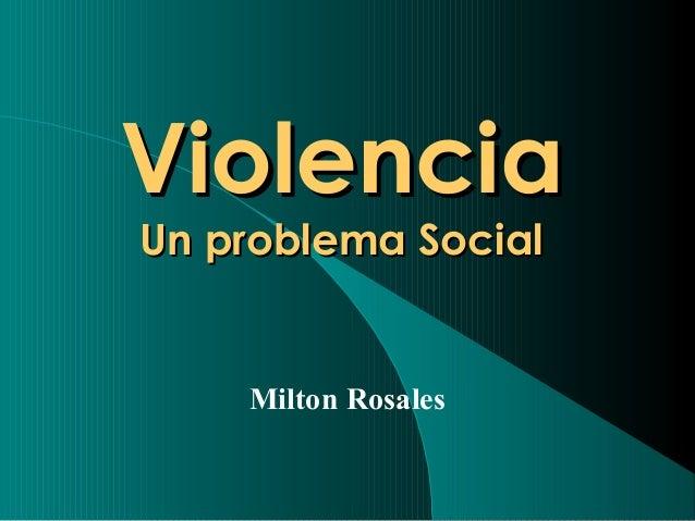 ViolenciaViolencia Un problema SocialUn problema Social Milton Rosales