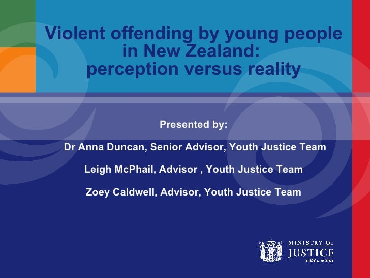 Violent offending by young people in New Zealand:  perception versus reality Presented by: Dr Anna Duncan, Senior Advisor,...