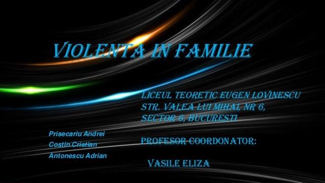 Violenta in familie Liceul Teoretic Eugen Lovinescu STR. VALEA LUI MIHAI, NR 6, SECTOR 6, BUCURESTI Prisecariu Andrei Cost...