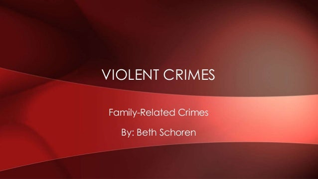 Family-Related Crimes By: Beth Schoren VIOLENT CRIMES