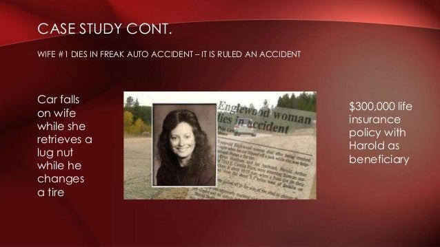 CASE STUDY CONT. WIFE #1 DIES IN FREAK AUTO ACCIDENT – IT IS RULED AN ACCIDENT $300,000 life insurance policy with Harold ...