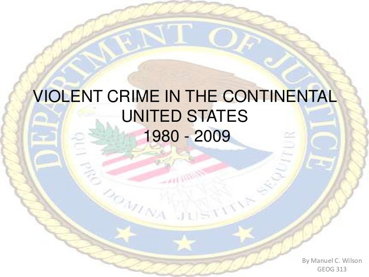 VIOLENT CRIME IN THE CONTINENTAL UNITED STATES 1980 - 2009<br />By Manuel C. Wilson<br />GEOG 313<br />