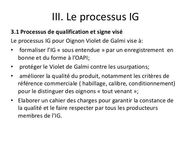 III. Le processus IG 3.1 Processus de qualification et signe visé Le processus IG pour Oignon Violet de Galmi vise à: • fo...
