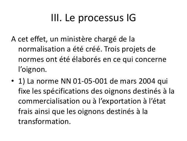 III. Le processus IG A cet effet, un ministère chargé de la normalisation a été créé. Trois projets de normes ont été élab...