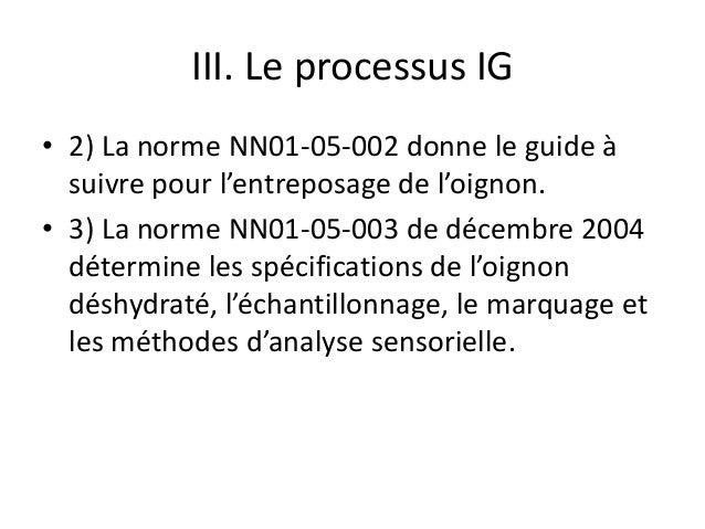 III. Le processus IG • 2) La norme NN01-05-002 donne le guide à suivre pour l'entreposage de l'oignon. • 3) La norme NN01-...