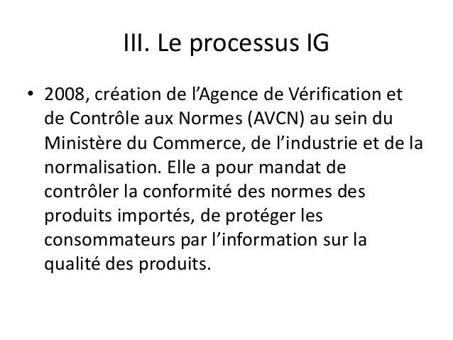 III. Le processus IG • 2008, création de l'Agence de Vérification et de Contrôle aux Normes (AVCN) au sein du Ministère du...